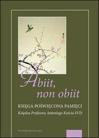 Abiit, non obiit. Księga poświęcona pamięci Księdza Profesora Antoniego Kościa SVD