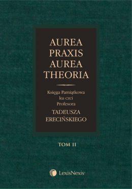 Aurea Praxis Aurea Theoria. Księga pamiątkowa ku czci Profesora Tadeusza Erecińskiego