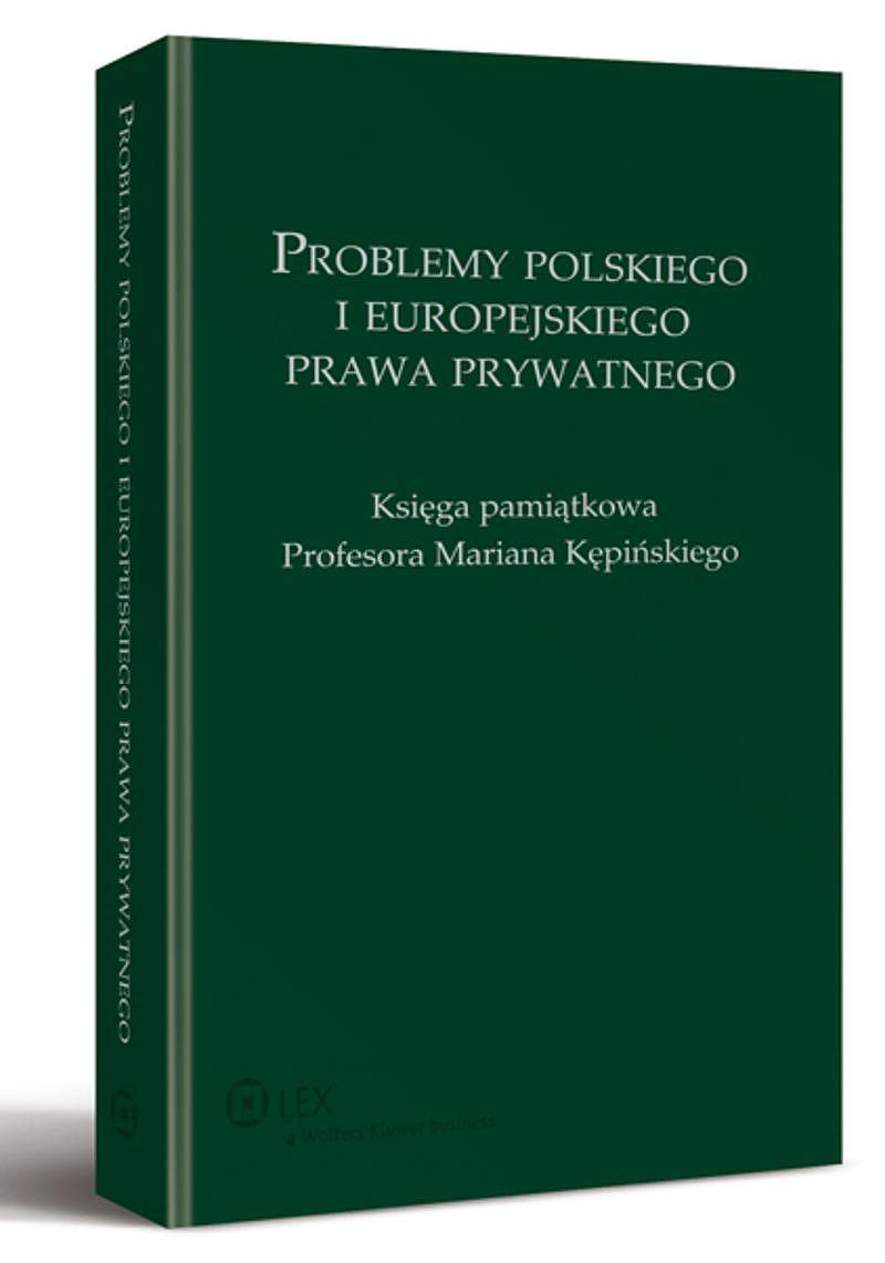 Problemy Polskiego iEuropejskiego Prawa Prywatnego. Księga pamiątkowa Profesora Mariana Kępińskiego