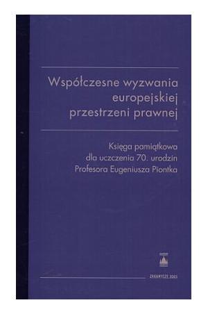 Współczesne wyzwania europejskiej przestrzeni prawnej. Księga pamiątkowa dla uczczenia 70. urodzin Profesora Eugeniusza Piontka