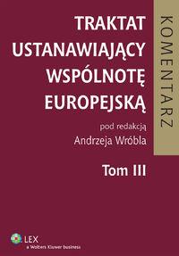 Traktat Ustanawiający Wspólnotę Europejską. Tom III. Red. Andrzej Wróbel