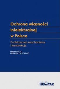 Ochrona własności intelektualnej wPolsce. Podstawowe mechanizmy ikonstrukcje. Red. Mariusz Załucki